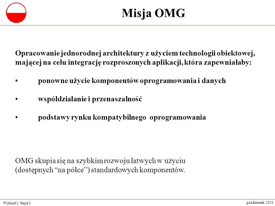 Wykład 3, Slajd 3 październik 2001 Misja OMG Opracowanie jednorodnej architektury z użyciem technologii obiektowej, mającej na celu integrację rozpros
