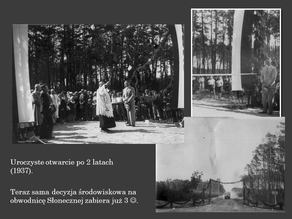 Uroczyste otwarcie po 2 latach (1937). Teraz sama decyzja środowiskowa na obwodnicę Słonecznej zabiera już 3.