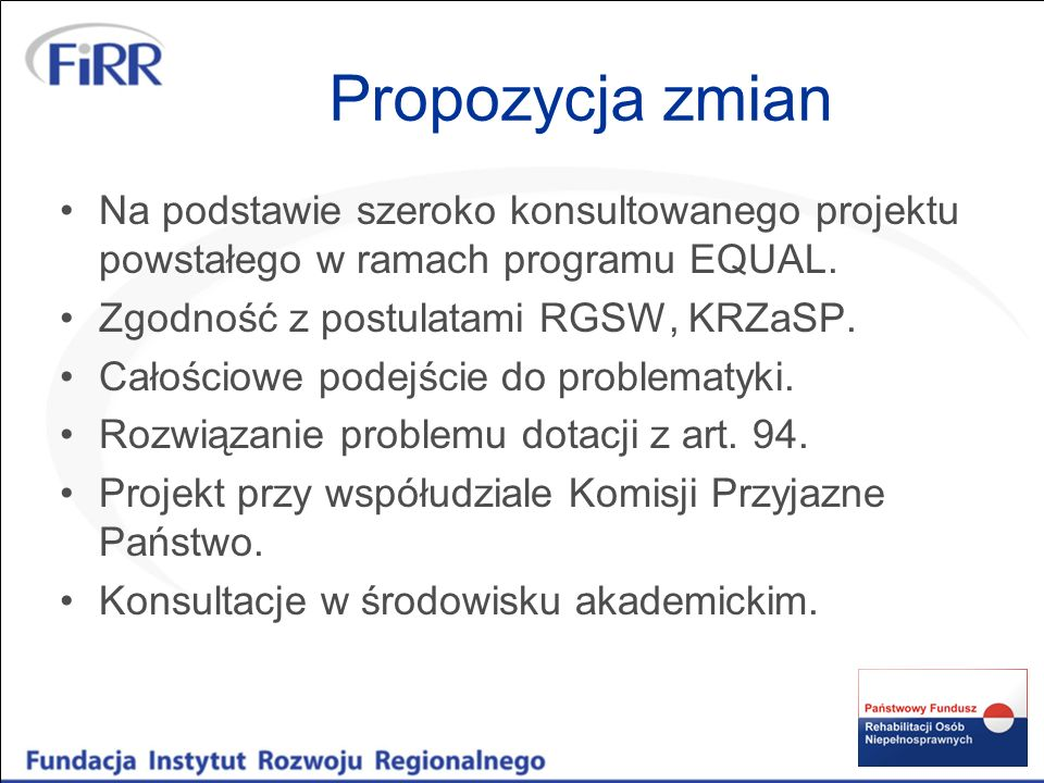 Propozycja zmian Na podstawie szeroko konsultowanego projektu powstałego w ramach programu EQUAL. Zgodność z postulatami RGSW, KRZaSP. Całościowe pode
