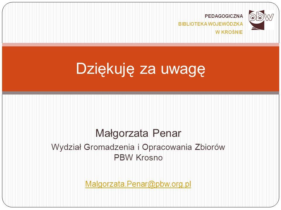 Małgorzata Penar Wydział Gromadzenia i Opracowania Zbiorów PBW Krosno Malgorzata.Penar@pbw.org.pl Dziękuję za uwagę PEDAGOGICZNA BIBLIOTEKA WOJEWÓDZKA W KROŚNIE
