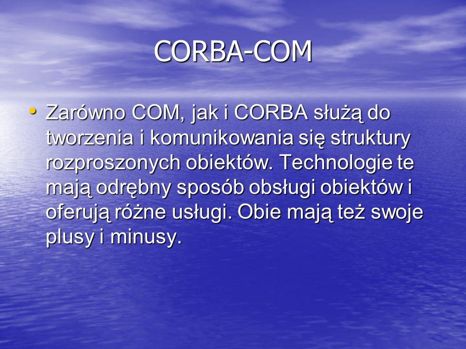 CORBA-COM Zarówno COM, jak i CORBA służą do tworzenia i komunikowania się struktury rozproszonych obiektów. Technologie te mają odrębny sposób obsługi