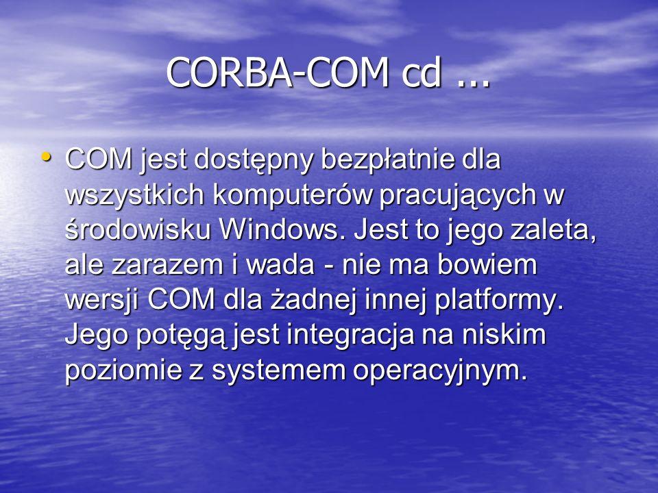 CORBA-COM cd... COM jest dostępny bezpłatnie dla wszystkich komputerów pracujących w środowisku Windows. Jest to jego zaleta, ale zarazem i wada - nie