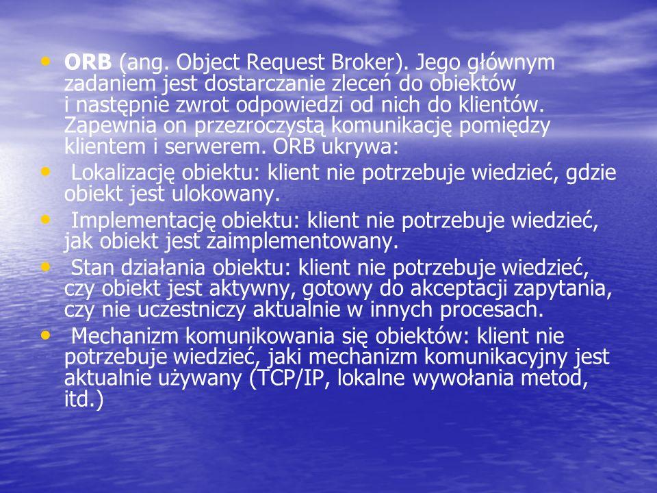 ORB (ang. Object Request Broker). Jego głównym zadaniem jest dostarczanie zleceń do obiektów i następnie zwrot odpowiedzi od nich do klientów. Zapewni