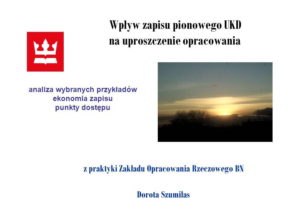 Wpływ zapisu pionowego UKD na uproszczenie opracowania z praktyki Zakładu Opracowania Rzeczowego BN Dorota Szumilas analiza wybranych przykładów ekono