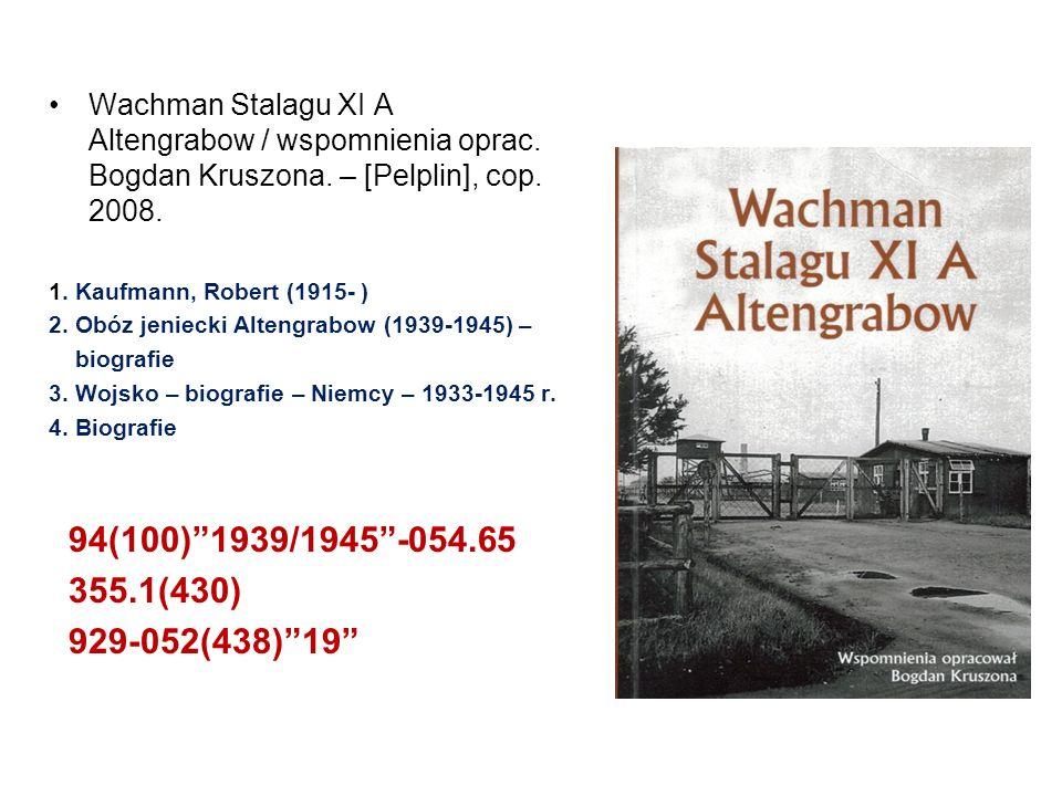 Wachman Stalagu XI A Altengrabow / wspomnienia oprac. Bogdan Kruszona. – [Pelplin], cop. 2008. 1. Kaufmann, Robert (1915- ) 2. Obóz jeniecki Altengrab