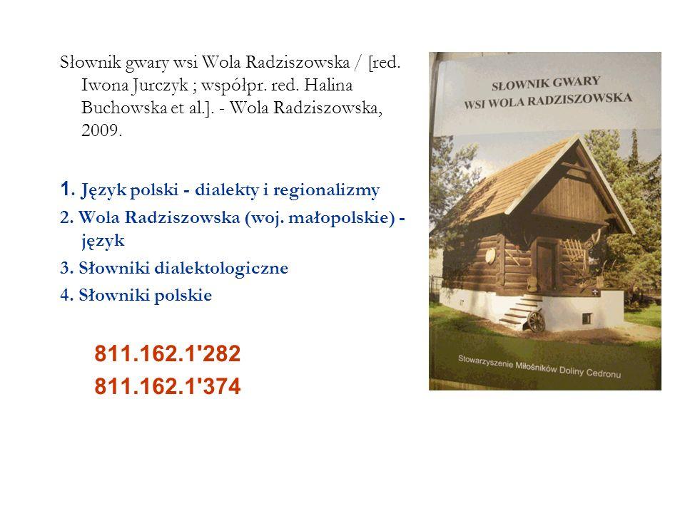 Słownik gwary wsi Wola Radziszowska / [red. Iwona Jurczyk ; współpr. red. Halina Buchowska et al.]. - Wola Radziszowska, 2009. 1. Język polski - diale