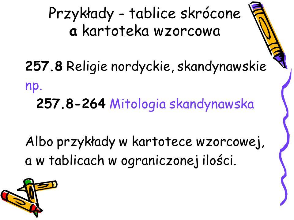Przykłady - tablice skrócone a kartoteka wzorcowa 257.8 Religie nordyckie, skandynawskie np. 257.8-264 Mitologia skandynawska Albo przykłady w kartote