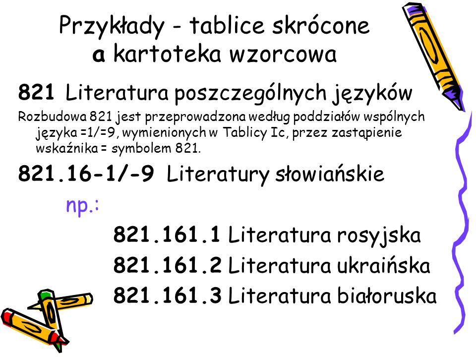 Przykłady - tablice skrócone a kartoteka wzorcowa 821 Literatura poszczególnych języków Rozbudowa 821 jest przeprowadzona według poddziałów wspólnych