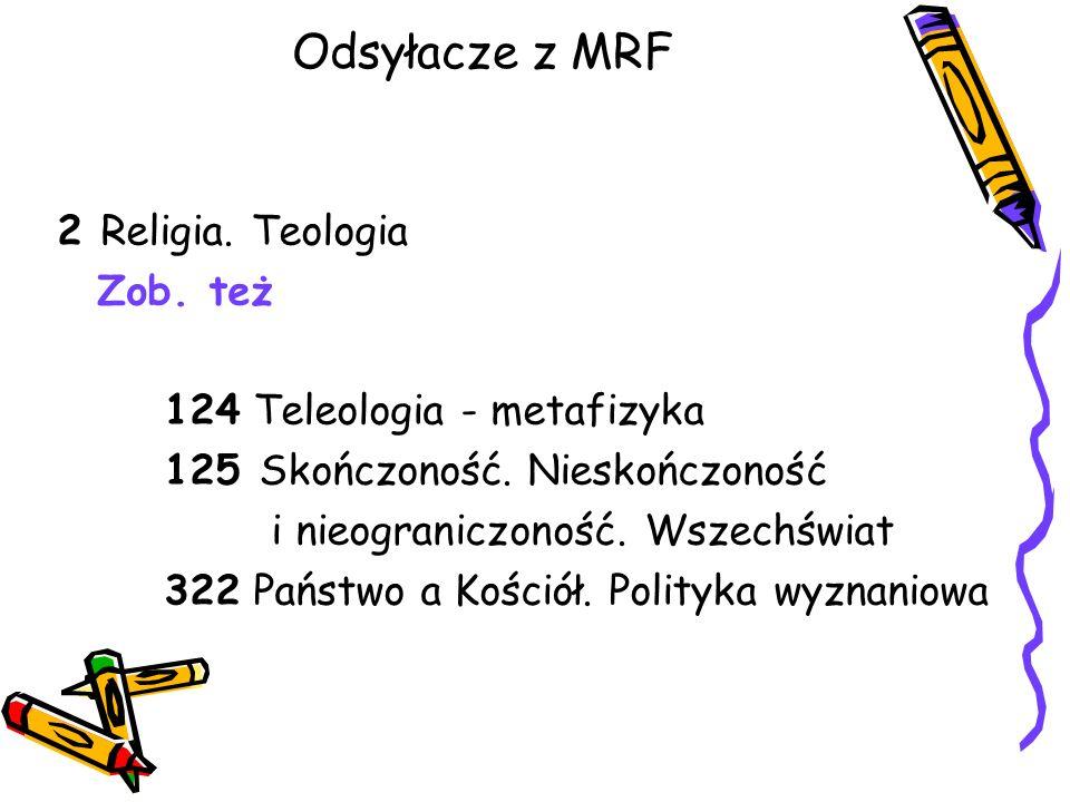 Odsyłacze z MRF 2 Religia. Teologia Zob. też 124 Teleologia - metafizyka 125 Skończoność. Nieskończoność i nieograniczoność. Wszechświat 322 Państwo a