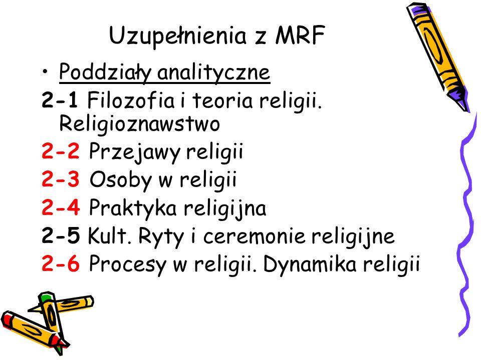Uzupełnienia z MRF Poddziały analityczne 2-1 Filozofia i teoria religii. Religioznawstwo 2-2 Przejawy religii 2-3 Osoby w religii 2-4 Praktyka religij