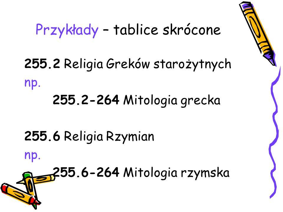 Przykłady – tablice skrócone 255.2 Religia Greków starożytnych np. 255.2-264 Mitologia grecka 255.6 Religia Rzymian np. 255.6-264 Mitologia rzymska