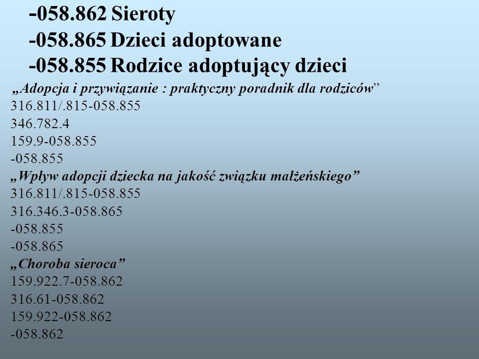 - 058.862 Sieroty -058.865 Dzieci adoptowane -058.855 Rodzice adoptujący dzieci Adopcja i przywiązanie : praktyczny poradnik dla rodziców 316.811/.815