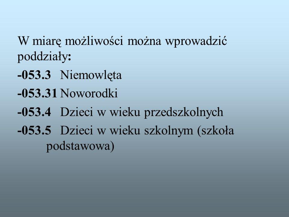 W miarę możliwości można wprowadzić poddziały: -053.3 Niemowlęta -053.31 Noworodki -053.4 Dzieci w wieku przedszkolnych -053.5 Dzieci w wieku szkolnym