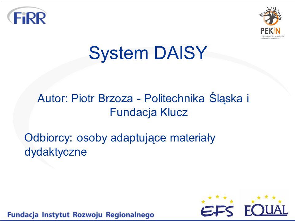 System DAISY Autor: Piotr Brzoza - Politechnika Śląska i Fundacja Klucz Odbiorcy: osoby adaptujące materiały dydaktyczne