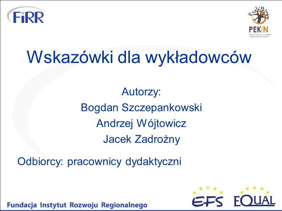 Wskazówki dla wykładowców Autorzy: Bogdan Szczepankowski Andrzej Wójtowicz Jacek Zadrożny Odbiorcy: pracownicy dydaktyczni