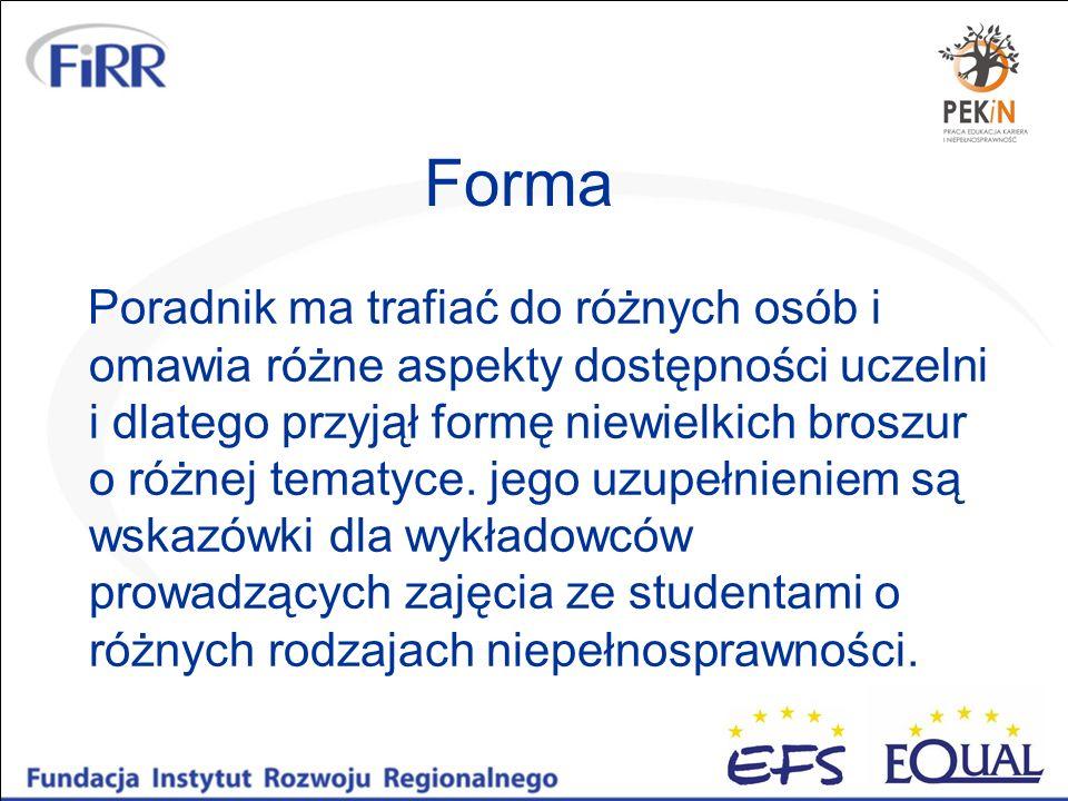 Forma Poradnik ma trafiać do różnych osób i omawia różne aspekty dostępności uczelni i dlatego przyjął formę niewielkich broszur o różnej tematyce. je
