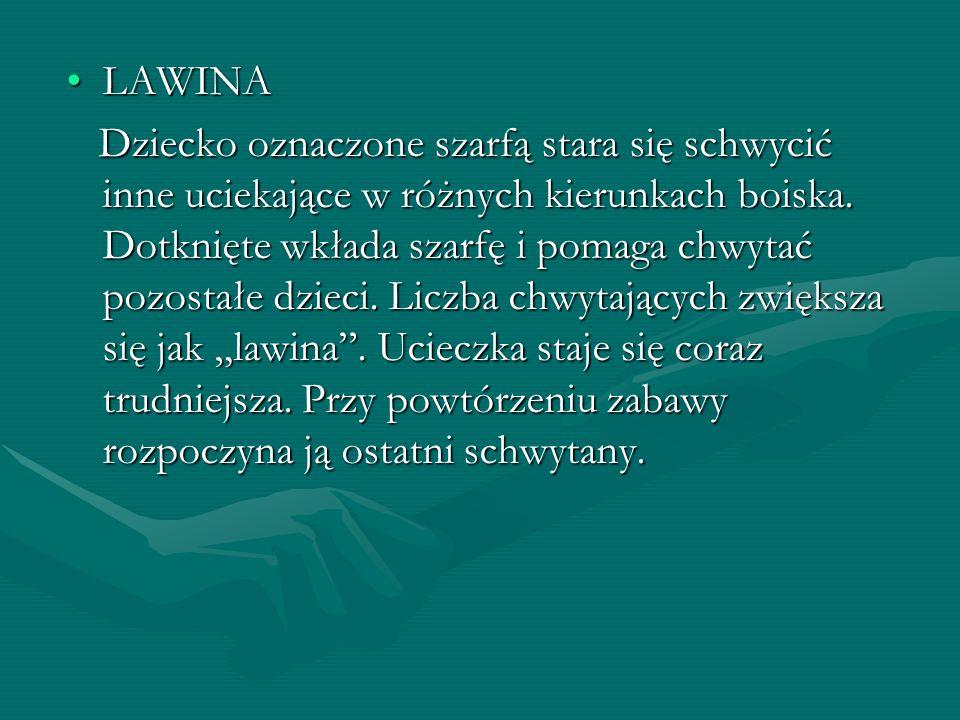 LAWINALAWINA Dziecko oznaczone szarfą stara się schwycić inne uciekające w różnych kierunkach boiska. Dotknięte wkłada szarfę i pomaga chwytać pozosta