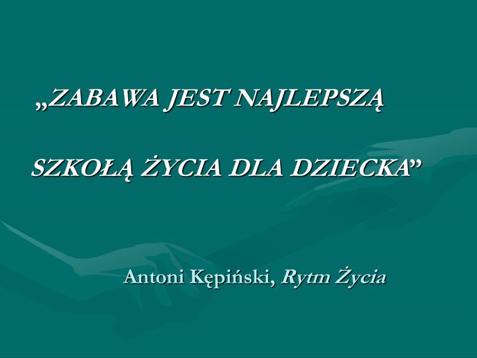 Antoni Kępiński, Rytm Życia ZABAWA JEST NAJLEPSZĄZABAWA JEST NAJLEPSZĄ SZKOŁĄ ŻYCIA DLA DZIECKA