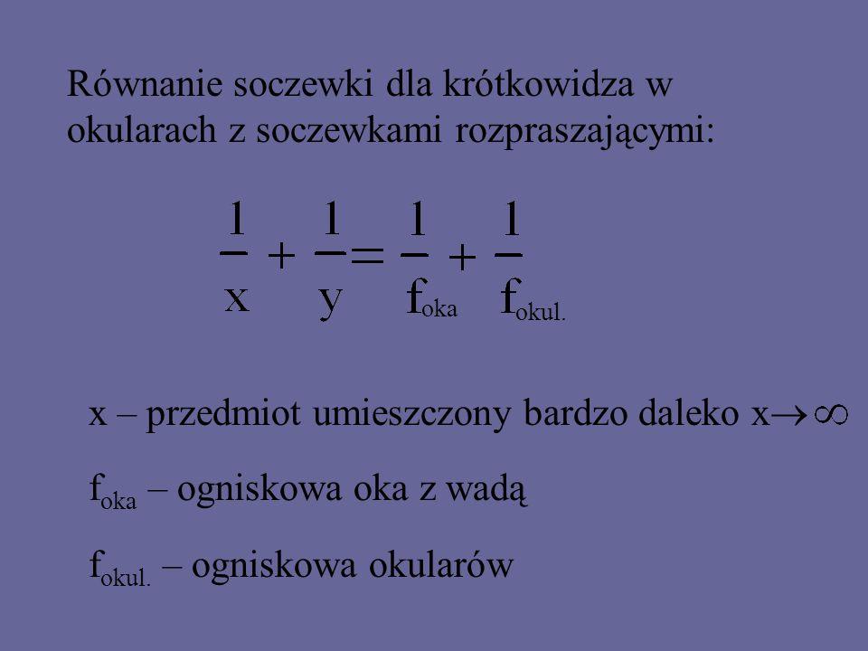 Równanie soczewki dla krótkowidza ( oka ze skróconą ogniskową f oka ) oka l = 1m