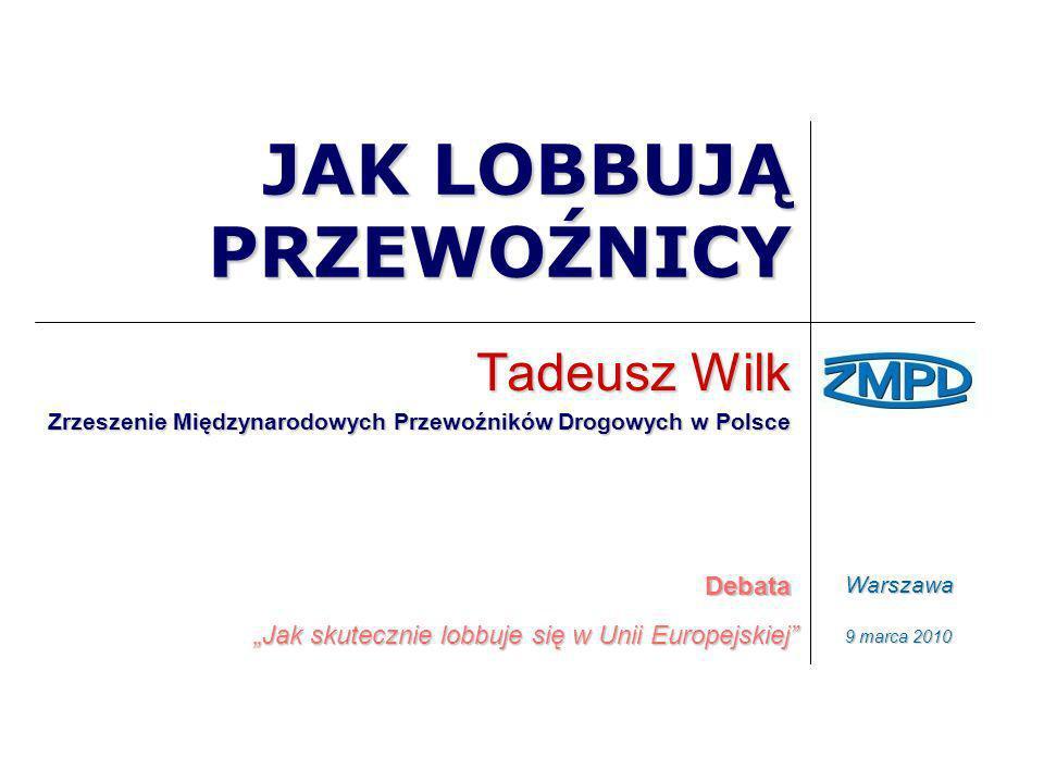 JAK LOBBUJĄ PRZEWOŹNICY Tadeusz Wilk Zrzeszenie Międzynarodowych Przewoźników Drogowych w Polsce Debata Jak skutecznie lobbuje się w Unii Europejskiej