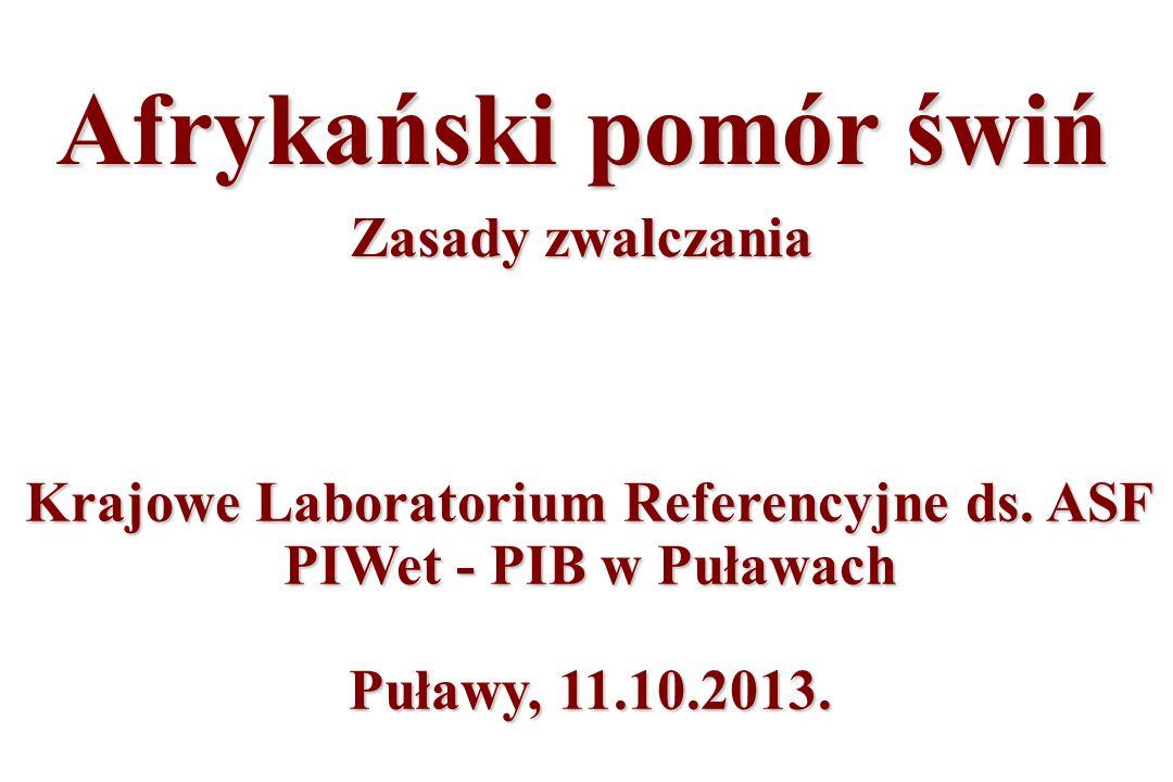 Krajowe Laboratorium Referencyjne ds. ASF PIWet - PIB w Puławach Puławy, 11.10.2013. Afrykański pomór świń Zasady zwalczania