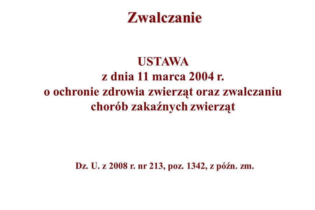 Zwalczanie USTAWA z dnia 11 marca 2004 r. o ochronie zdrowia zwierząt oraz zwalczaniu chorób zakaźnych zwierząt Dz. U. z 2008 r. nr 213, poz. 1342, z