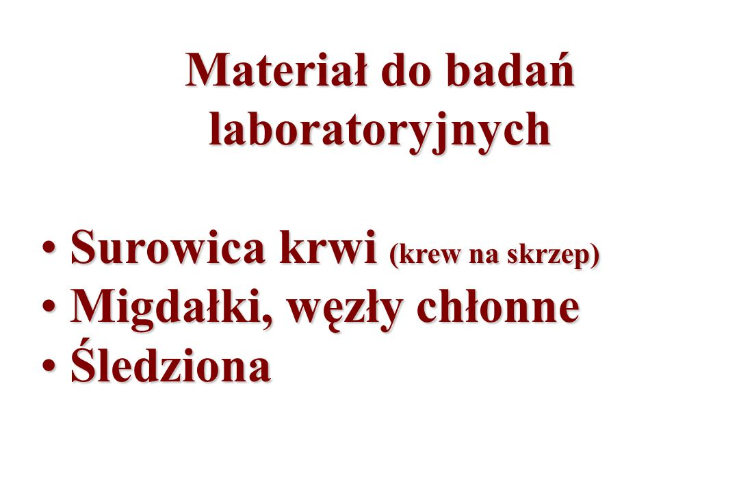Materiał do badań laboratoryjnych Surowica krwi (krew na skrzep) Surowica krwi (krew na skrzep) Migdałki, węzły chłonne Migdałki, węzły chłonne Śledzi