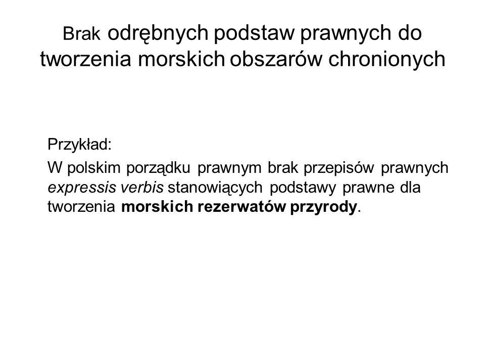 Brak odrębnych podstaw prawnych do tworzenia morskich obszarów chronionych Przykład: W polskim porządku prawnym brak przepisów prawnych expressis verb