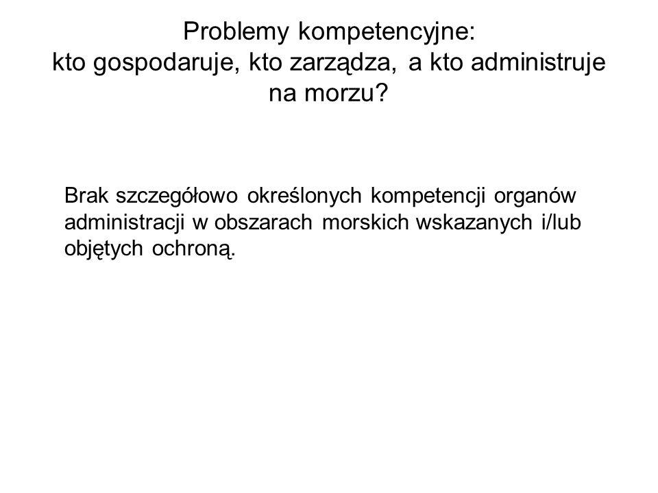 Problemy kompetencyjne: kto gospodaruje, kto zarządza, a kto administruje na morzu? Brak szczegółowo określonych kompetencji organów administracji w o