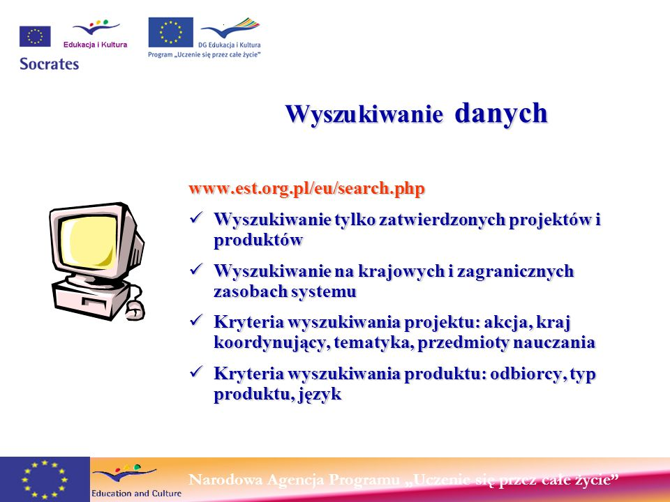 Narodowa Agencja Programu Uczenie się przez całe życie Wyszukiwanie danych www.est.org.pl/eu/search.php Wyszukiwanie tylko zatwierdzonych projektów i produktów Wyszukiwanie tylko zatwierdzonych projektów i produktów Wyszukiwanie na krajowych i zagranicznych zasobach systemu Wyszukiwanie na krajowych i zagranicznych zasobach systemu Kryteria wyszukiwania projektu: akcja, kraj koordynujący, tematyka, przedmioty nauczania Kryteria wyszukiwania projektu: akcja, kraj koordynujący, tematyka, przedmioty nauczania Kryteria wyszukiwania produktu: odbiorcy, typ produktu, język Kryteria wyszukiwania produktu: odbiorcy, typ produktu, język Użytkownik publiczny