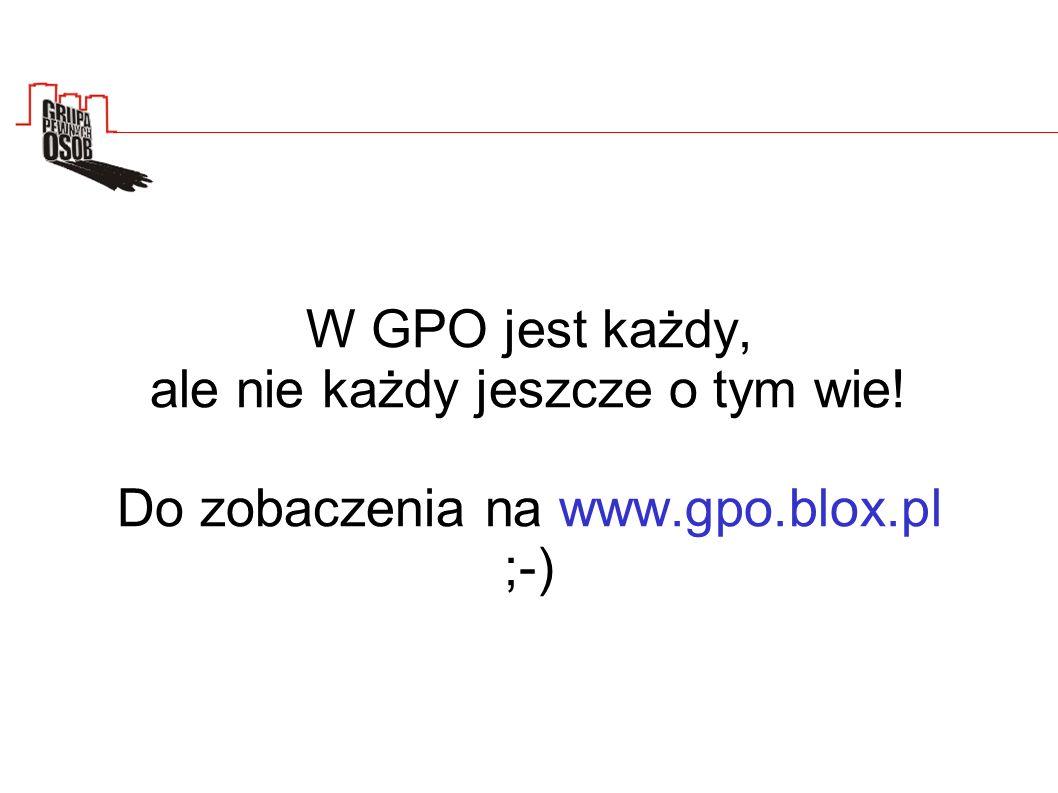 W GPO jest każdy, ale nie każdy jeszcze o tym wie! Do zobaczenia na www.gpo.blox.pl ;-)