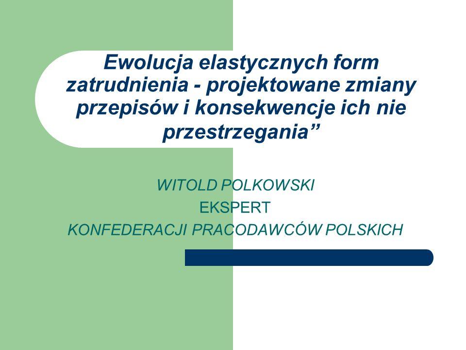 Ewolucja elastycznych form zatrudnienia - projektowane zmiany przepisów i konsekwencje ich nie przestrzegania WITOLD POLKOWSKI EKSPERT KONFEDERACJI PR