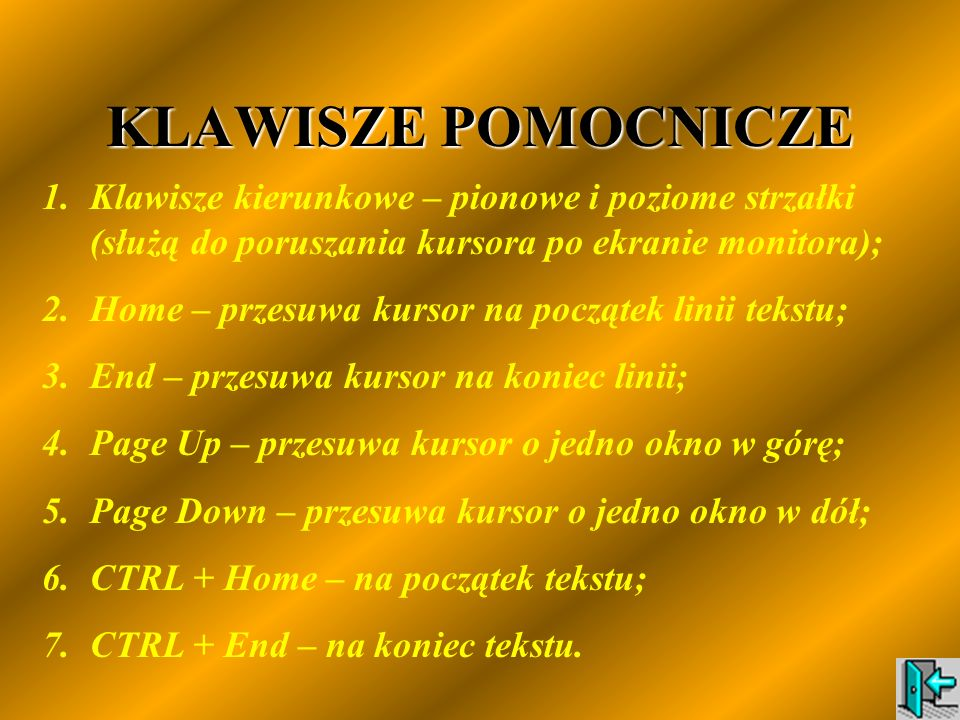 KLAWISZE POMOCNICZE 1.Klawisze kierunkowe – pionowe i poziome strzałki (służą do poruszania kursora po ekranie monitora); 2.Home – przesuwa kursor na początek linii tekstu; 3.End – przesuwa kursor na koniec linii; 4.Page Up – przesuwa kursor o jedno okno w górę; 5.Page Down – przesuwa kursor o jedno okno w dół; 6.CTRL + Home – na początek tekstu; 7.CTRL + End – na koniec tekstu.