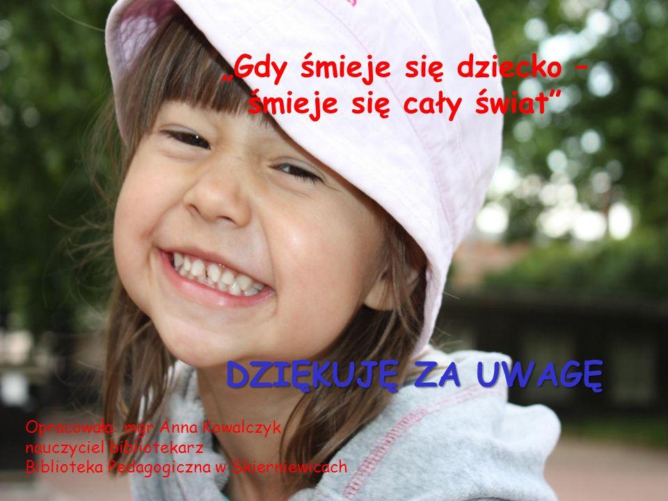 Gdy śmieje się dziecko – śmieje się cały świat DZIĘKUJĘ ZA UWAGĘ Opracowała: mgr Anna Kowalczyk nauczyciel bibliotekarz Biblioteka Pedagogiczna w Skie