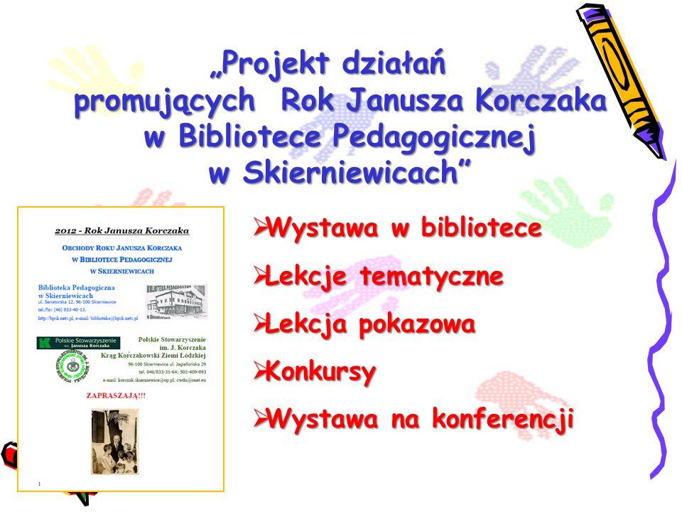 Projekt działań promujących Rok Janusza Korczaka w Bibliotece Pedagogicznej w Skierniewicach Wystawa w bibliotece Wystawa w bibliotece Lekcje tematycz