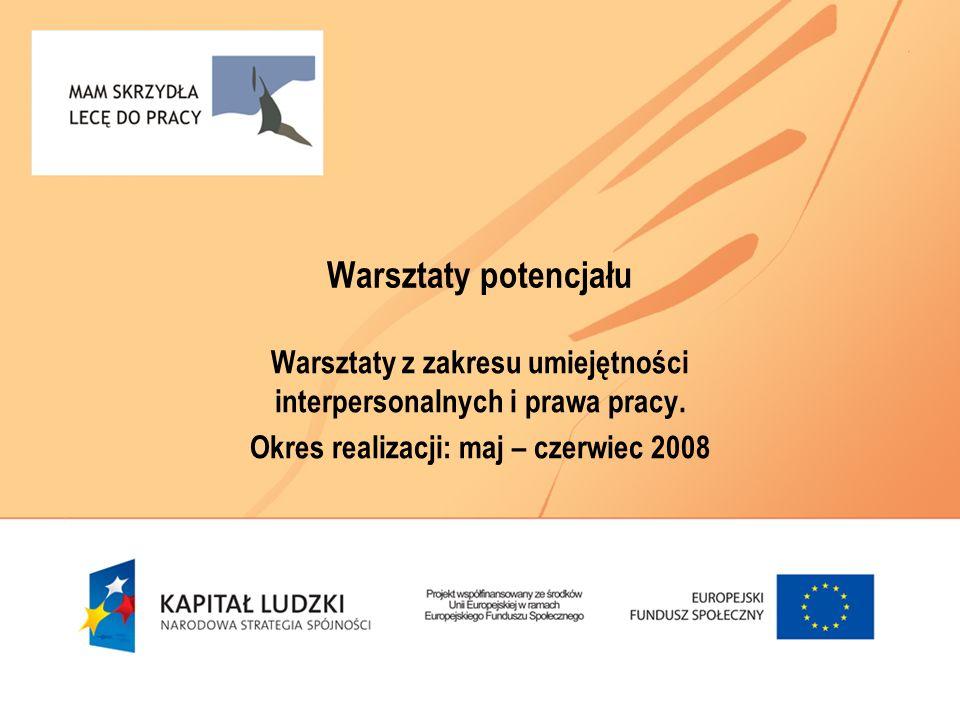 Warsztaty potencjału Warsztaty z zakresu umiejętności interpersonalnych i prawa pracy. Okres realizacji: maj – czerwiec 2008