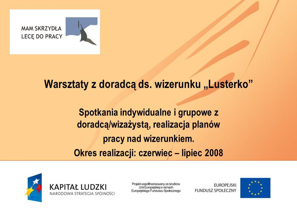 Warsztaty z doradcą ds. wizerunku Lusterko Spotkania indywidualne i grupowe z doradcą/wizażystą, realizacja planów pracy nad wizerunkiem. Okres realiz
