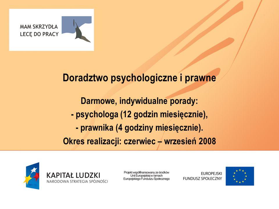 Doradztwo psychologiczne i prawne Darmowe, indywidualne porady: - psychologa (12 godzin miesięcznie), - prawnika (4 godziny miesięcznie). Okres realiz