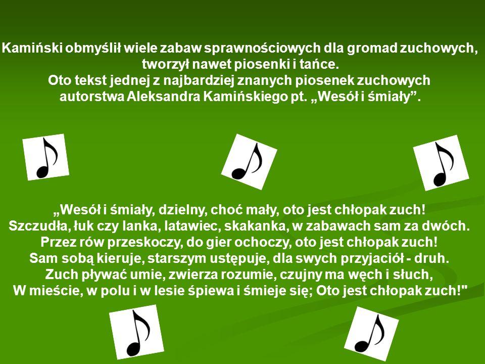 Kamiński obmyślił wiele zabaw sprawnościowych dla gromad zuchowych, tworzył nawet piosenki i tańce. Oto tekst jednej z najbardziej znanych piosenek zu