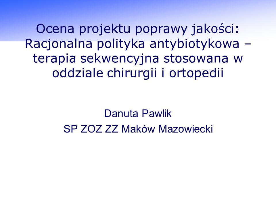 Ocena projektu poprawy jakości: Racjonalna polityka antybiotykowa – terapia sekwencyjna stosowana w oddziale chirurgii i ortopedii Danuta Pawlik SP ZOZ ZZ Maków Mazowiecki
