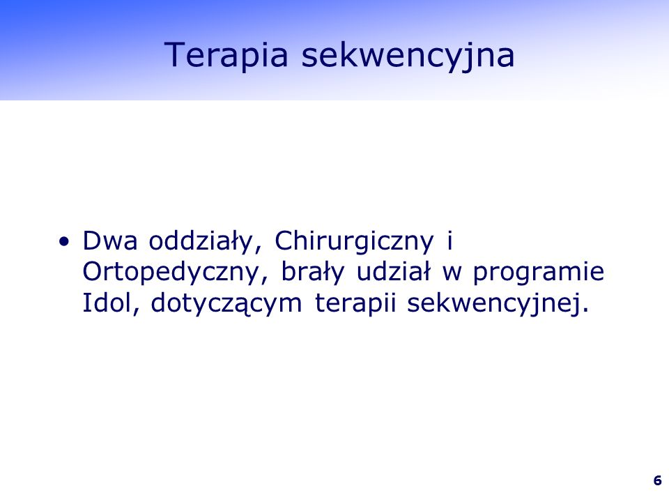 6 Terapia sekwencyjna Dwa oddziały, Chirurgiczny i Ortopedyczny, brały udział w programie Idol, dotyczącym terapii sekwencyjnej.