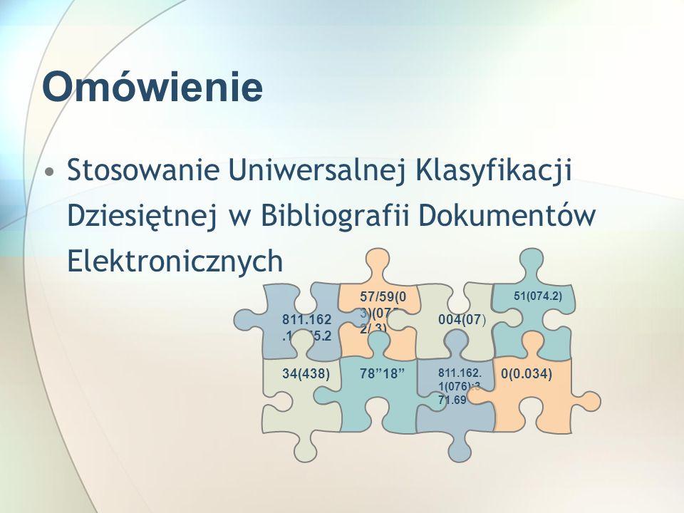 Omówienie Stosowanie Uniwersalnej Klasyfikacji Dziesiętnej w Bibliografii Dokumentów Elektronicznych 57/59(0 3)(075. 2/.3) 7818 004(07) 811.162. 1(076