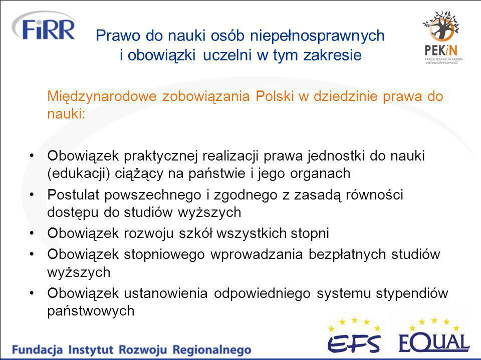 Prawo do nauki osób niepełnosprawnych i obowiązki uczelni w tym zakresie Międzynarodowe zobowiązania Polski w dziedzinie prawa do nauki: Obowiązek praktycznej realizacji prawa jednostki do nauki (edukacji) ciążący na państwie i jego organach Postulat powszechnego i zgodnego z zasadą równości dostępu do studiów wyższych Obowiązek rozwoju szkół wszystkich stopni Obowiązek stopniowego wprowadzania bezpłatnych studiów wyższych Obowiązek ustanowienia odpowiedniego systemu stypendiów państwowych