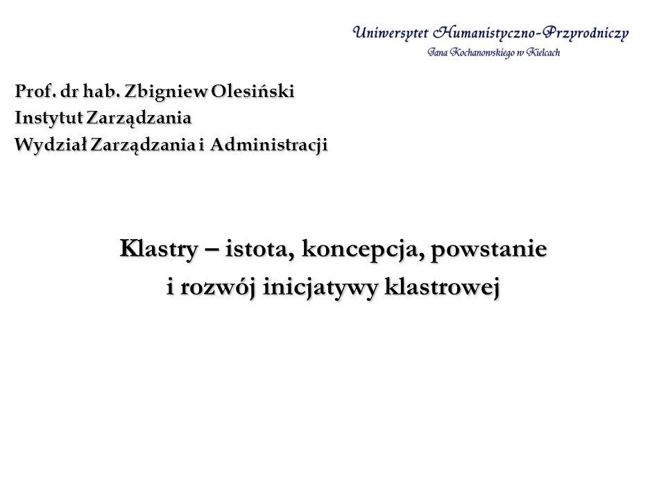Klastry – istota, koncepcja, powstanie i rozwój inicjatywy klastrowej Prof. dr hab. Zbigniew Olesiński Instytut Zarządzania Wydział Zarządzania i Admi