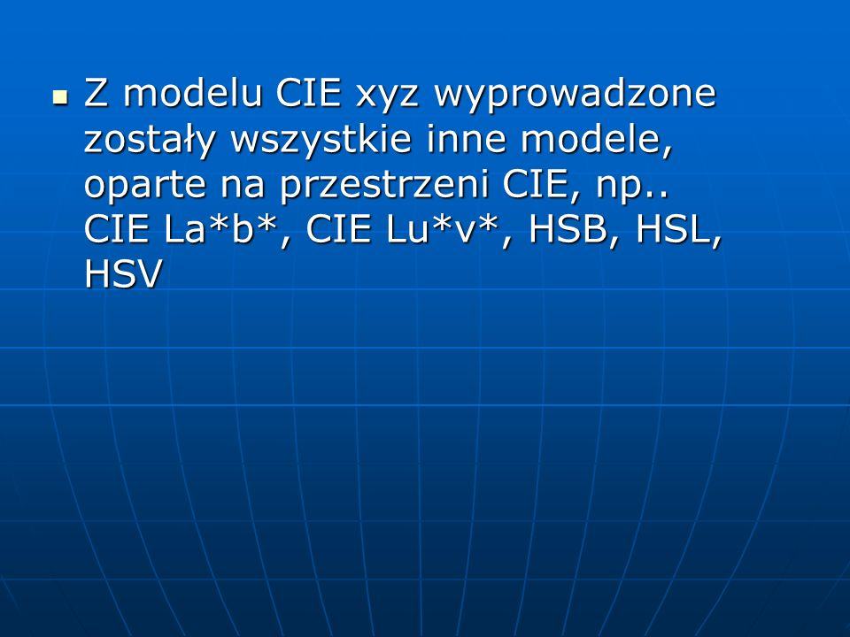 Z modelu CIE xyz wyprowadzone zostały wszystkie inne modele, oparte na przestrzeni CIE, np.. CIE La*b*, CIE Lu*v*, HSB, HSL, HSV Z modelu CIE xyz wypr