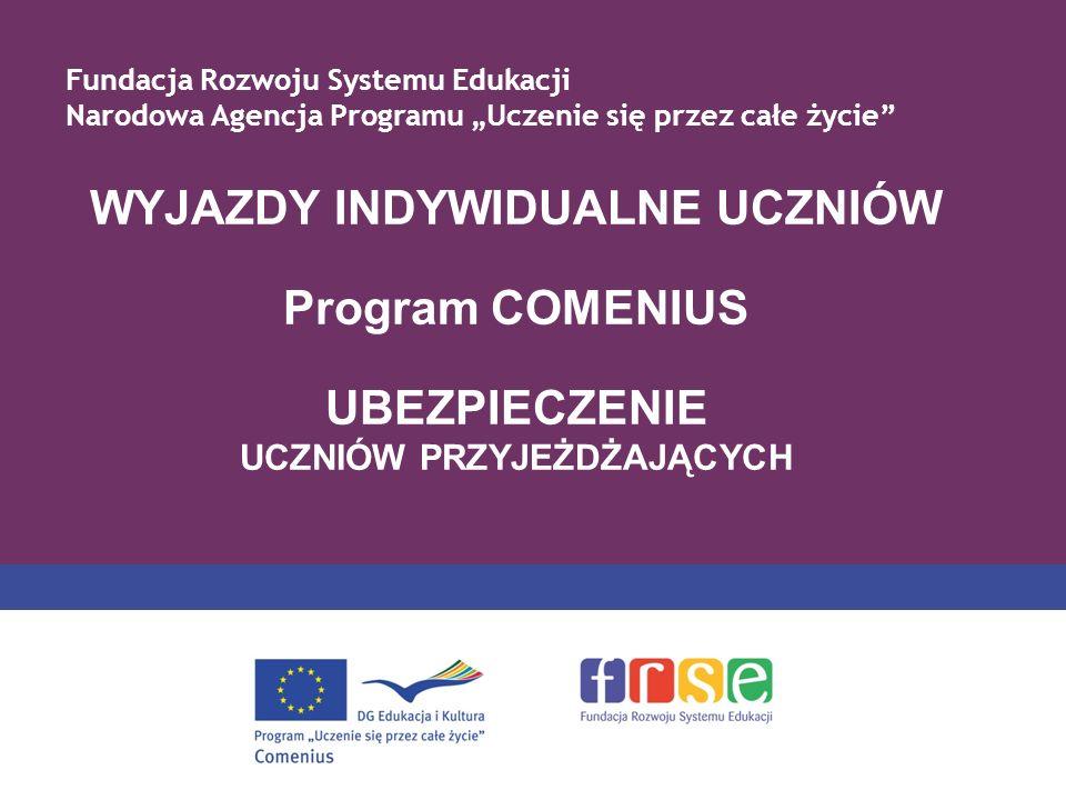 WYJAZDY INDYWIDUALNE UCZNIÓW Program COMENIUS UBEZPIECZENIE UCZNIÓW PRZYJEŻDŻAJĄCYCH Fundacja Rozwoju Systemu Edukacji Narodowa Agencja Programu Uczenie się przez całe życie