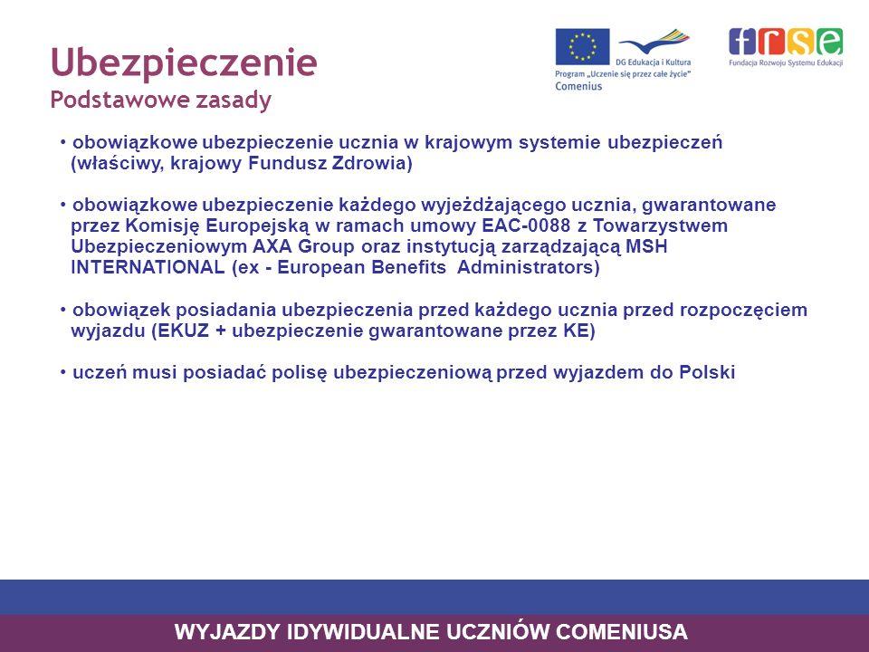 Ubezpieczenie Podstawowe zasady obowiązkowe ubezpieczenie ucznia w krajowym systemie ubezpieczeń (właściwy, krajowy Fundusz Zdrowia) obowiązkowe ubezpieczenie każdego wyjeżdżającego ucznia, gwarantowane przez Komisję Europejską w ramach umowy EAC-0088 z Towarzystwem Ubezpieczeniowym AXA Group oraz instytucją zarządzającą MSH INTERNATIONAL (ex - European Benefits Administrators) obowiązek posiadania ubezpieczenia przed każdego ucznia przed rozpoczęciem wyjazdu (EKUZ + ubezpieczenie gwarantowane przez KE) uczeń musi posiadać polisę ubezpieczeniową przed wyjazdem do Polski WYJAZDY IDYWIDUALNE UCZNIÓW COMENIUSA