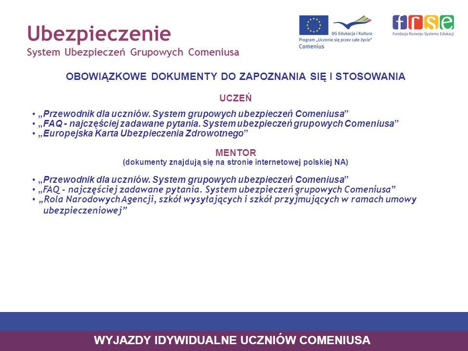 Ubezpieczenie System Ubezpieczeń Grupowych Comeniusa CO KTO MUSI POSIADAĆ UCZEŃ Przed wyjazdem i podczas pobytu za granicą uczeń musi posiadać: 1.ORYGINAŁ Europejskiej Karty Ubezpieczenia Zdrowotnego (wydawana przez krajowy NFZ) 2.ORYGINAŁ Ubezpieczeniowej karty identyfikacyjnej (wydawana przez European Benefits Administrators/MSH INTERNATIONAL) 3.ORYGINAŁ Certyfikatu ubezpieczenia (wydawany przez European Benefits Administrators/ MSH INTERNATIONAL) Przewodnik dla uczniów.