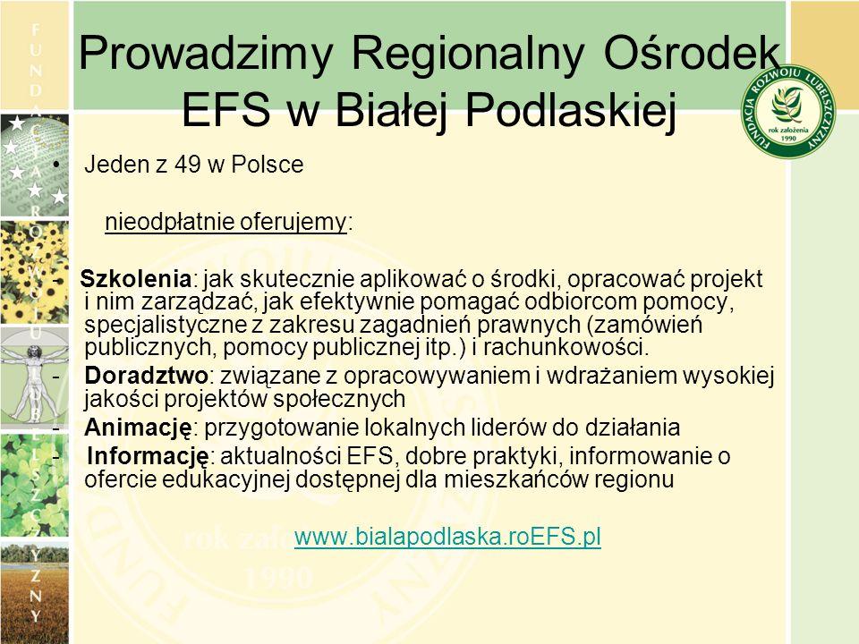 Prowadzimy Regionalny Ośrodek EFS w Białej Podlaskiej Jeden z 49 w Polsce nieodpłatnie oferujemy: - Szkolenia: jak skutecznie aplikować o środki, opra