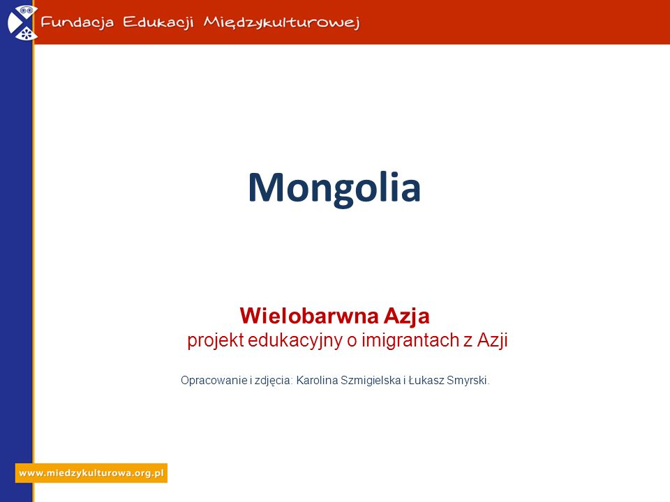 Mongolia Wielobarwna Azja projekt edukacyjny o imigrantach z Azji Opracowanie i zdjęcia: Karolina Szmigielska i Łukasz Smyrski.